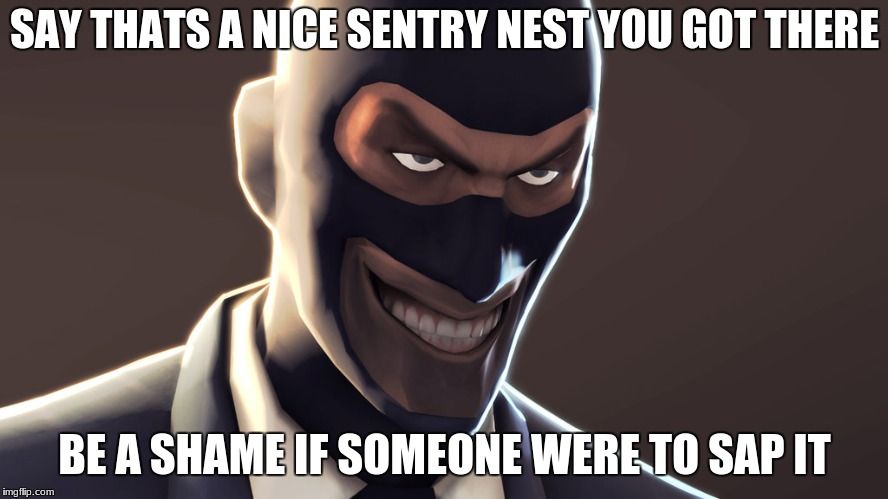 TF2 spy face | SAY THATS A NICE SENTRY NEST YOU GOT THERE BE A SHAME IF SOMEONE WERE TO SAP IT | image tagged in tf2 spy face | made w/ Imgflip meme maker