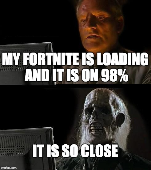 Fortnite is Loading!!!!!!!!!!!! | MY FORTNITE IS LOADING AND IT IS ON 98% IT IS SO CLOSE | image tagged in memes,fortnite | made w/ Imgflip meme maker