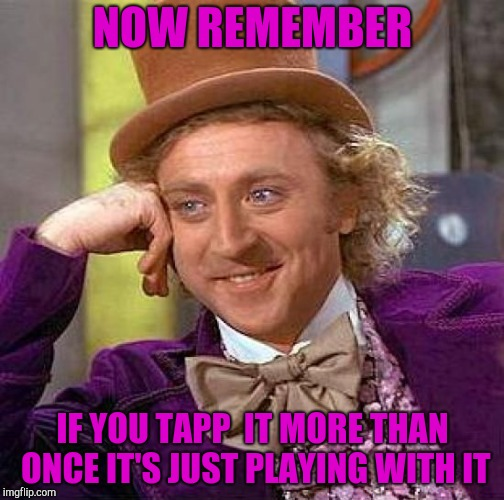Creepy Condescending Wonka Meme | NOW REMEMBER IF YOU TAPP  IT MORE THAN ONCE IT'S JUST PLAYING WITH IT | image tagged in memes,creepy condescending wonka | made w/ Imgflip meme maker