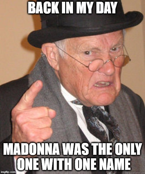 Back in my day | BACK IN MY DAY MADONNA WAS THE ONLY ONE WITH ONE NAME | image tagged in back in my day | made w/ Imgflip meme maker