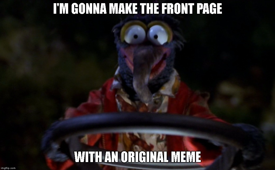 Memers Be Like... | I'M GONNA MAKE THE FRONT PAGE WITH AN ORIGINAL MEME | image tagged in imgflip,imgflip users,upvotes,original meme,front page,muppets | made w/ Imgflip meme maker
