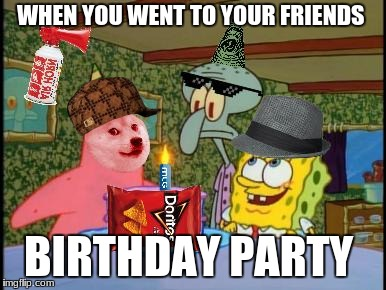 mlg birthday party | WHEN YOU WENT TO YOUR FRIENDS BIRTHDAY PARTY | image tagged in yolo | made w/ Imgflip meme maker