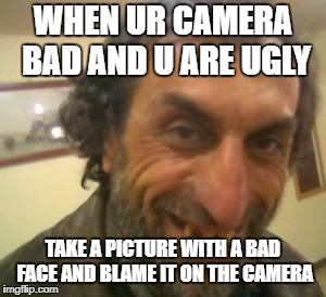 Ugly Guy | WHEN UR CAMERA BAD AND U ARE UGLY TAKE A PICTURE WITH A BAD FACE AND BLAME IT ON THE CAMERA | image tagged in ugly guy | made w/ Imgflip meme maker