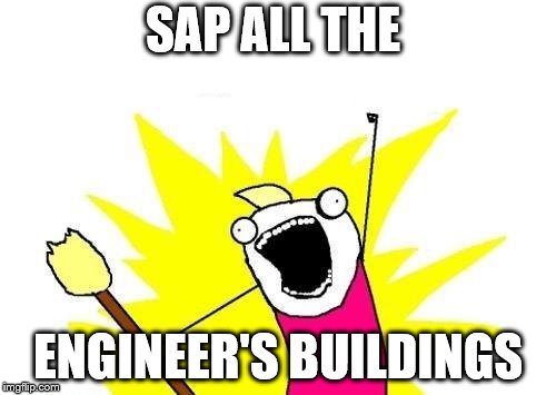 X All The Y Meme | SAP ALL THE ENGINEER'S BUILDINGS | image tagged in memes,x all the y | made w/ Imgflip meme maker