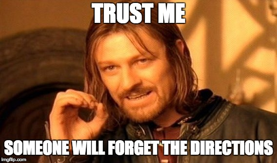 One Does Not Simply Meme | TRUST ME SOMEONE WILL FORGET THE DIRECTIONS | image tagged in memes,one does not simply | made w/ Imgflip meme maker
