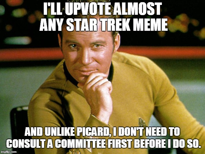 Kirk > Picard | I'LL UPVOTE ALMOST ANY STAR TREK MEME AND UNLIKE PICARD, I DON'T NEED TO CONSULT A COMMITTEE FIRST BEFORE I DO SO. | image tagged in kirk  picard | made w/ Imgflip meme maker