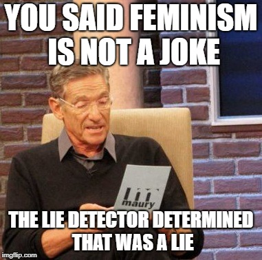 Maury Lie Detector Meme | YOU SAID FEMINISM IS NOT A JOKE THE LIE DETECTOR DETERMINED THAT WAS A LIE | image tagged in memes,maury lie detector | made w/ Imgflip meme maker