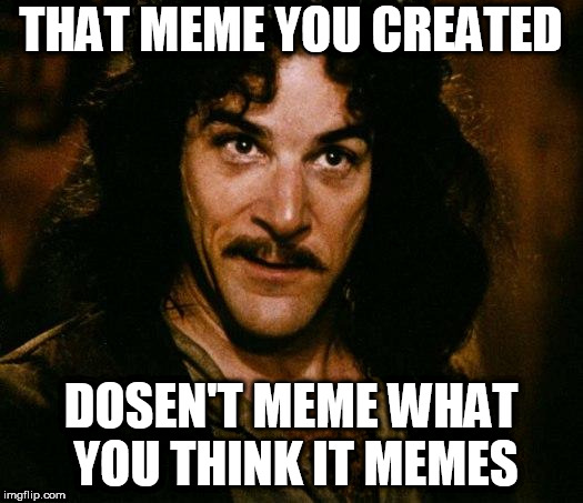 Inigo Montoya | THAT MEME YOU CREATED DOSEN'T MEME WHAT YOU THINK IT MEMES | image tagged in memes,inigo montoya | made w/ Imgflip meme maker