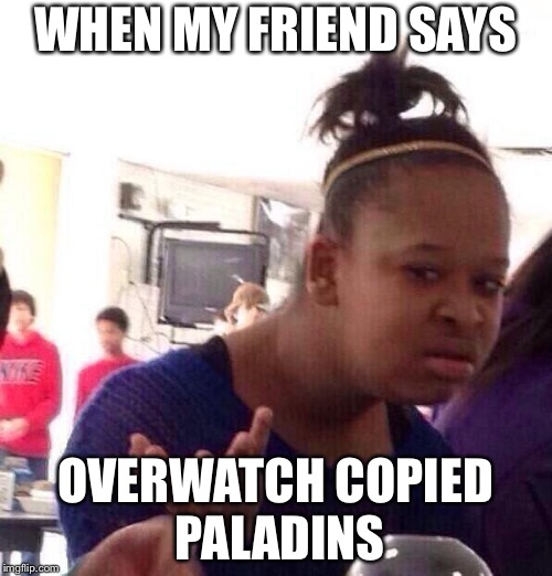 Black Girl Wat Meme | WHEN MY FRIEND SAYS OVERWATCH COPIED PALADINS | image tagged in memes,black girl wat | made w/ Imgflip meme maker