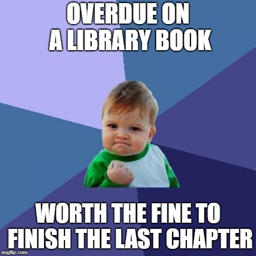 Success Kid Meme | OVERDUE ON A LIBRARY BOOK WORTH THE FINE TO FINISH THE LAST CHAPTER | image tagged in memes,success kid | made w/ Imgflip meme maker