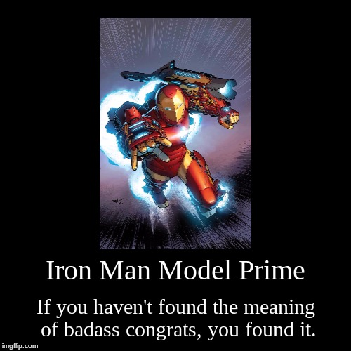 Iron Man Model Prime | If you haven't found the meaning of badass congrats, you found it. | image tagged in funny,demotivationals | made w/ Imgflip demotivational maker