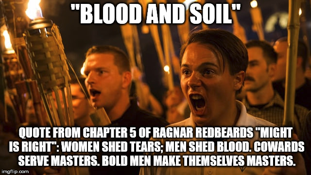 "Every malignant narcissists and satanic demons favorite book and philosophy. | ""BLOOD AND SOIL"" QUOTE FROM CHAPTER 5 OF RAGNAR REDBEARDS ""MIGHT IS RIGHT"": WOMEN SHED TEARS; MEN SHED BLOOD. COWARDS SERVE MASTERS. BOLD ME 