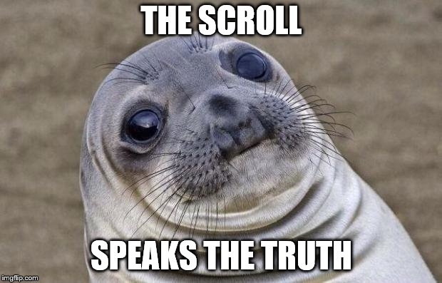 Awkward Moment Sealion Meme | THE SCROLL SPEAKS THE TRUTH | image tagged in memes,awkward moment sealion | made w/ Imgflip meme maker