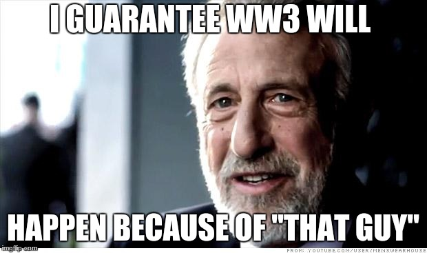 "I Guarantee It Meme | I GUARANTEE WW3 WILL HAPPEN BECAUSE OF ""THAT GUY"" 