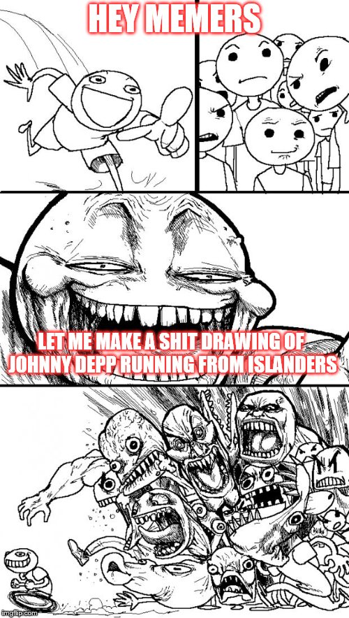 Hey Internet Meme | HEY MEMERS LET ME MAKE A SHIT DRAWING OF JOHNNY DEPP RUNNING FROM ISLANDERS | image tagged in memes,hey internet | made w/ Imgflip meme maker