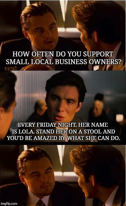Inception Meme | HOW OFTEN DO YOU SUPPORT SMALL LOCAL BUSINESS OWNERS? EVERY FRIDAY NIGHT. HER NAME IS LOLA. STAND HER ON A STOOL AND YOU'D BE AMAZED BY WHAT | image tagged in memes,inception | made w/ Imgflip meme maker