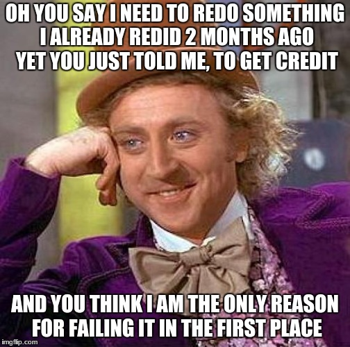 My Spanish teacher | OH YOU SAY I NEED TO REDO SOMETHING I ALREADY REDID 2 MONTHS AGO YET YOU JUST TOLD ME, TO GET CREDIT AND YOU THINK I AM THE ONLY REASON FOR  | image tagged in memes,creepy condescending wonka,spanish,unhelpful high school teacher,unhelpful teacher | made w/ Imgflip meme maker