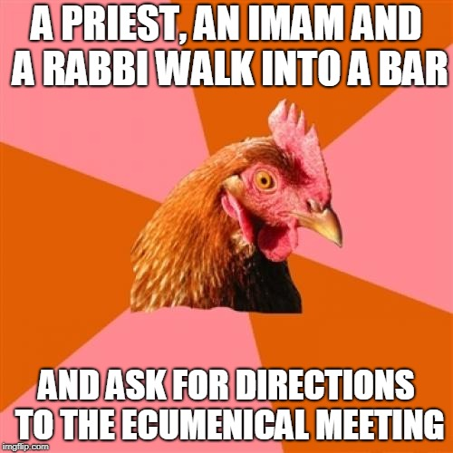 Anti Joke Chicken Meme | A PRIEST, AN IMAM AND A RABBI WALK INTO A BAR AND ASK FOR DIRECTIONS TO THE ECUMENICAL MEETING | image tagged in memes,anti joke chicken | made w/ Imgflip meme maker