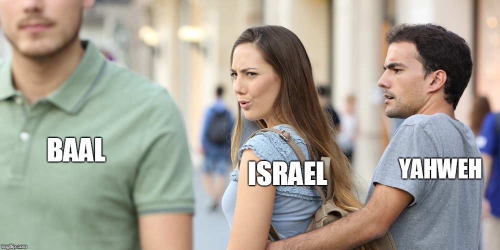 The Old Testament uses a lot of unfaithfulness analogies | ISRAEL YAHWEH BAAL | image tagged in distracted girlfriend,israel,god | made w/ Imgflip meme maker