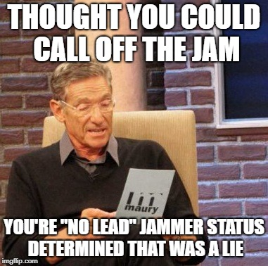 "Maury Lie Detector Meme | THOUGHT YOU COULD CALL OFF THE JAM YOU'RE ""NO LEAD"" JAMMER STATUS DETERMINED THAT WAS A LIE 