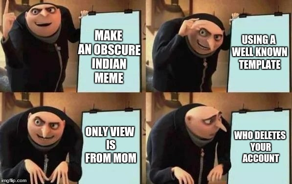 Story of a struggling memester | MAKE AN OBSCURE INDIAN MEME USING A WELL KNOWN TEMPLATE ONLY VIEW IS FROM MOM WHO DELETES YOUR ACCOUNT | image tagged in gru's plan,indian parents,indian memes,indian,mom | made w/ Imgflip meme maker