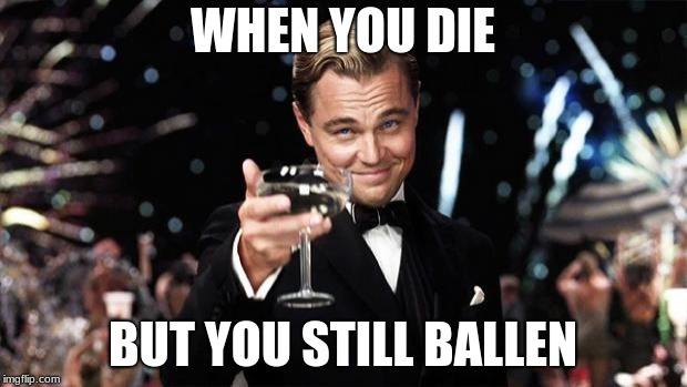 Gatsby toast  | WHEN YOU DIE BUT YOU STILL BALLEN | image tagged in gatsby toast | made w/ Imgflip meme maker