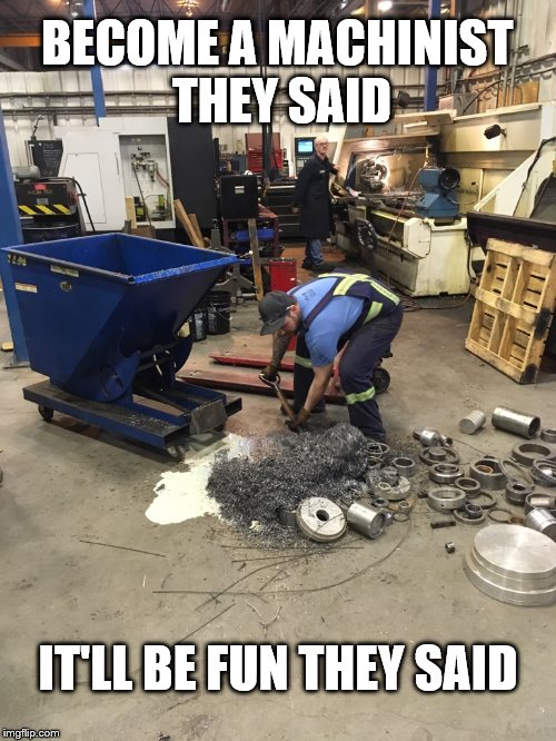 BECOME A MACHINIST THEY SAID IT'LL BE FUN THEY SAID | image tagged in clumsy machinist | made w/ Imgflip meme maker