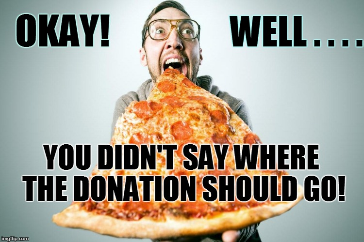 OKAY! YOU DIDN'T SAY WHERE THE DONATION SHOULD GO! WELL . . . . | made w/ Imgflip meme maker