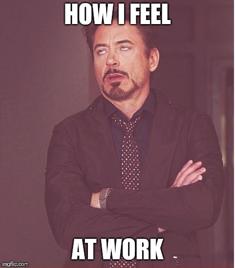 Face You Make Robert Downey Jr Meme | HOW I FEEL AT WORK | image tagged in memes,face you make robert downey jr | made w/ Imgflip meme maker