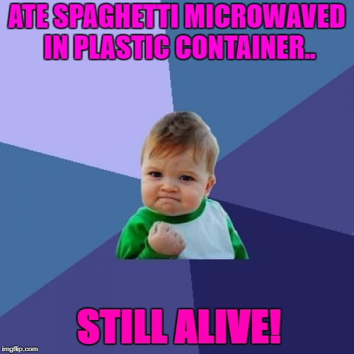 this will be what finally gets me..i know it! | ATE SPAGHETTI MICROWAVED IN PLASTIC CONTAINER.. STILL ALIVE! | image tagged in memes,success kid,first world problems,trends,cancerous | made w/ Imgflip meme maker