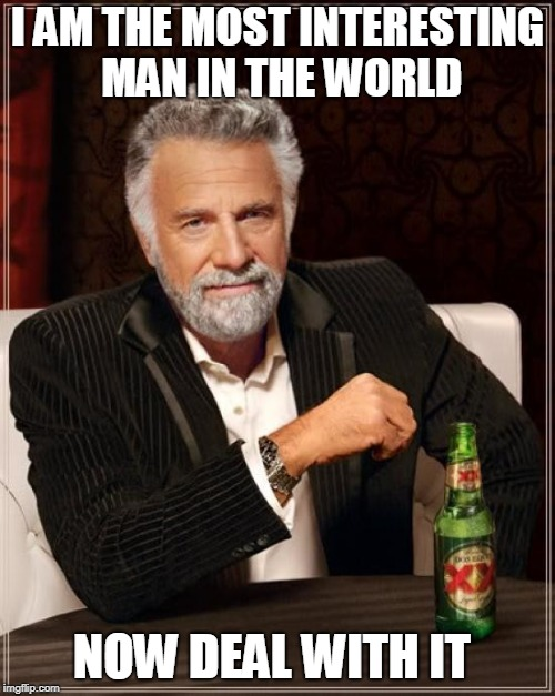 The Most Interesting Man In The World Meme | I AM THE MOST INTERESTING MAN IN THE WORLD NOW DEAL WITH IT | image tagged in memes,the most interesting man in the world | made w/ Imgflip meme maker