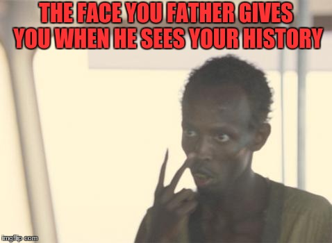 I'm The Captain Now Meme | THE FACE YOU FATHER GIVES YOU WHEN HE SEES YOUR HISTORY | image tagged in memes,i'm the captain now | made w/ Imgflip meme maker