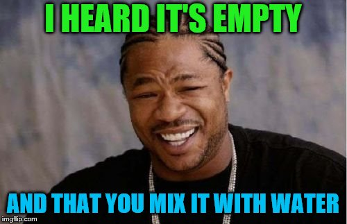Yo Dawg Heard You Meme | I HEARD IT'S EMPTY AND THAT YOU MIX IT WITH WATER | image tagged in memes,yo dawg heard you | made w/ Imgflip meme maker