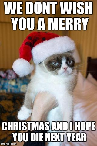 Grumpy Cat Christmas | WE DONT WISH YOU A MERRY CHRISTMAS AND I HOPE YOU DIE NEXT YEAR | image tagged in memes,grumpy cat christmas,grumpy cat | made w/ Imgflip meme maker