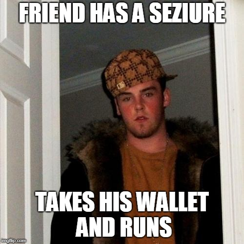 Scumbag Steve Meme | FRIEND HAS A SEZIURE TAKES HIS WALLET AND RUNS | image tagged in memes,scumbag steve | made w/ Imgflip meme maker