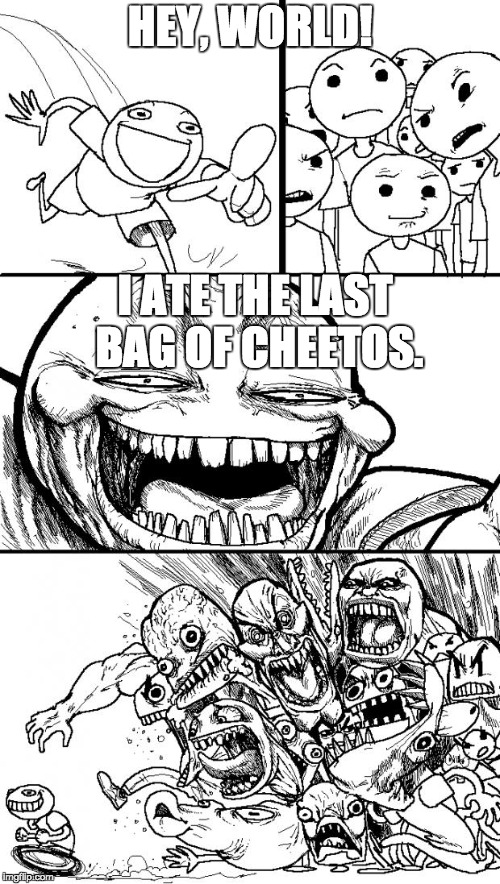 Hey Internet Meme | HEY, WORLD! I ATE THE LAST BAG OF CHEETOS. | image tagged in memes,hey internet | made w/ Imgflip meme maker