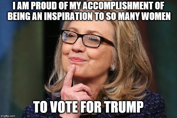 Hillary Clinton | I AM PROUD OF MY ACCOMPLISHMENT OF BEING AN INSPIRATION TO SO MANY WOMEN TO VOTE FOR TRUMP | image tagged in hillary clinton | made w/ Imgflip meme maker