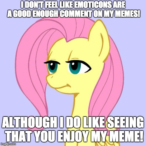I'd like more though! | I DON'T FEEL LIKE EMOTICONS ARE A GOOD ENOUGH COMMENT ON MY MEMES! ALTHOUGH I DO LIKE SEEING THAT YOU ENJOY MY MEME! | image tagged in tired of your crap,memes,emoticons,comments,xanderbrony | made w/ Imgflip meme maker