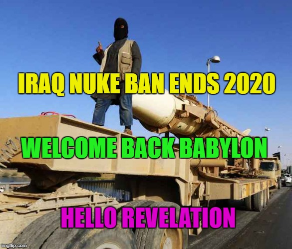 End times much? Hello Isis! | IRAQ NUKE BAN ENDS 2020 WELCOME BACK BABYLON HELLO REVELATION | image tagged in isis joke,babylon 5,iraq,end times,nuclear war,revelation | made w/ Imgflip meme maker