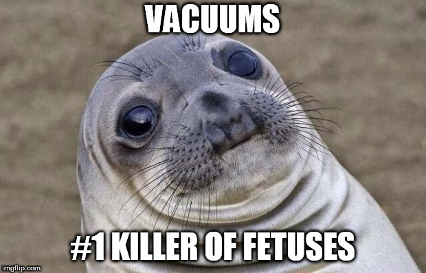 Awkward Moment Sealion Meme | VACUUMS #1 KILLER OF FETUSES | image tagged in memes,awkward moment sealion | made w/ Imgflip meme maker