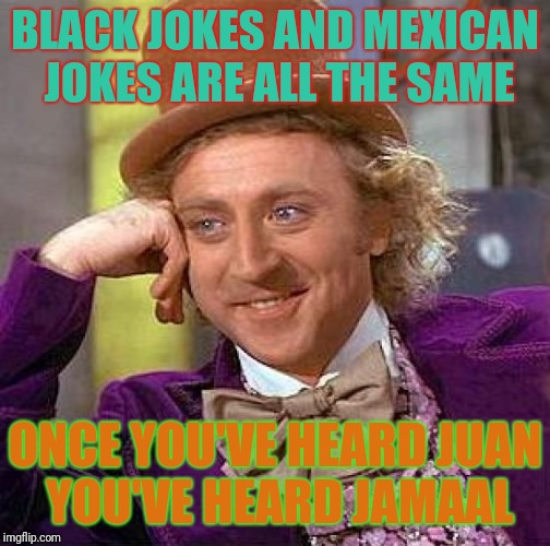 Creepy Condescending Wonka Meme | BLACK JOKES AND MEXICAN JOKES ARE ALL THE SAME ONCE YOU'VE HEARD JUAN YOU'VE HEARD JAMAAL | image tagged in memes,creepy condescending wonka | made w/ Imgflip meme maker