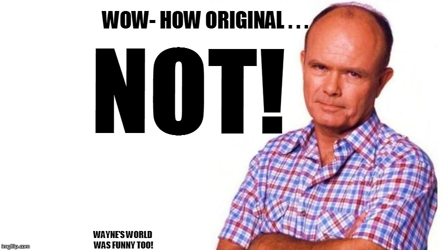 WOW- HOW ORIGINAL . . . NOT! WAYNE'S WORLD WAS FUNNY TOO! | made w/ Imgflip meme maker