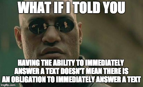 Matrix Morpheus Meme | WHAT IF I TOLD YOU HAVING THE ABILITY TO IMMEDIATELY ANSWER A TEXT DOESN'T MEAN THERE IS AN OBLIGATION TO IMMEDIATELY ANSWER A TEXT | image tagged in memes,matrix morpheus,AdviceAnimals | made w/ Imgflip meme maker