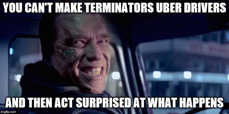 The robots have a taste for blood | YOU CAN'T MAKE TERMINATORS UBER DRIVERS AND THEN ACT SURPRISED AT WHAT HAPPENS | image tagged in terminator,uber,robot | made w/ Imgflip meme maker