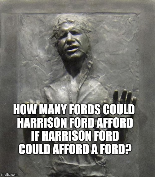 Han Solo Frozen Carbonite | HOW MANY FORDS COULD HARRISON FORD AFFORD IF HARRISON FORD COULD AFFORD A FORD? | image tagged in han solo frozen carbonite | made w/ Imgflip meme maker