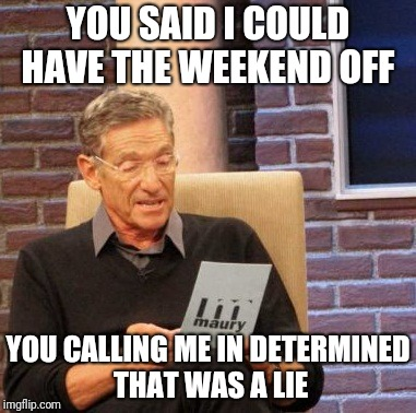 Maury Lie Detector Meme | YOU SAID I COULD HAVE THE WEEKEND OFF YOU CALLING ME IN DETERMINED THAT WAS A LIE | image tagged in memes,maury lie detector | made w/ Imgflip meme maker