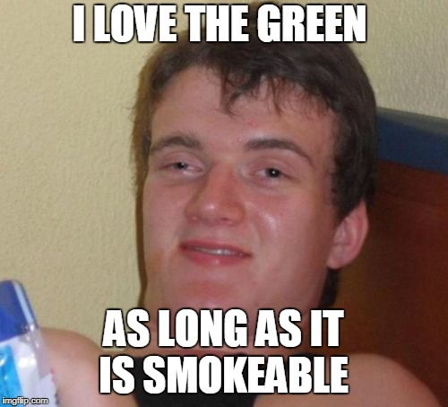 10 Guy Meme | I LOVE THE GREEN AS LONG AS IT IS SMOKEABLE | image tagged in memes,10 guy | made w/ Imgflip meme maker