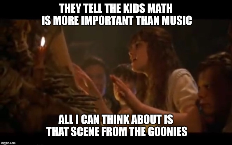 Music isn't important | THEY TELL THE KIDS MATH IS MORE IMPORTANT THAN MUSIC ALL I CAN THINK ABOUT IS THAT SCENE FROM THE GOONIES | image tagged in music joke,musician,goonies,piano,organ | made w/ Imgflip meme maker