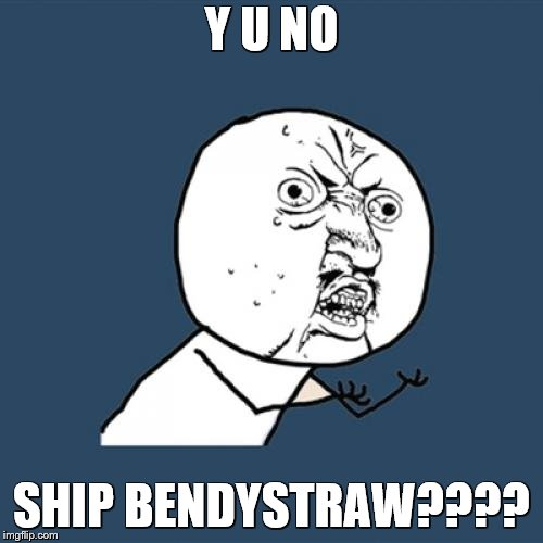 Y U NO SHIP DIS?? | Y U NO SHIP BENDYSTRAW???? | image tagged in memes,y u no | made w/ Imgflip meme maker