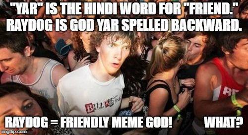 "Could it be?  Then who is DashHopes? | ""YAR"" IS THE HINDI WORD FOR ""FRIEND."" RAYDOG IS GOD YAR SPELLED BACKWARD. RAYDOG = FRIENDLY MEME GOD!             WHAT? 